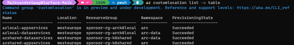 100% az customlocation list —o table Command status Name group ' customlocation' is in preview and under development. Reference and support levels: https : // aka. ms/CLI_ref azlocal—appservices azlocal—dataservices azshared—dataservices azshared—appservices Location westeurope westeurope westeurope westeurope ResourceGroup —arck810caI sponsor—rg —arck810caI sponsor—rg —k8shared sponsor—rg sponsor—rg—k8shared Namespace arc arc—data arc—data arc ProvisioningState Succeeded Succeeded Succeeded Succeeded